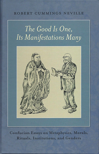 The Good Is One, Its Manifestations Many: Confucian Essays on Metaphysics, Morals, Rituals, Institutions, and Genders